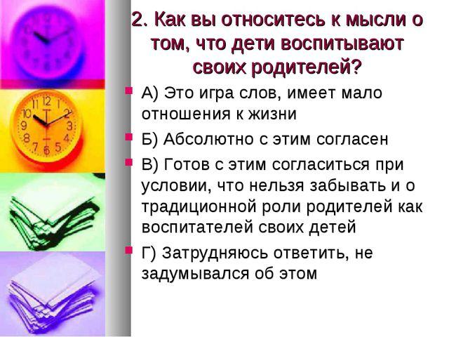 2. Как вы относитесь к мысли о том, что дети воспитывают своих родителей? А)...