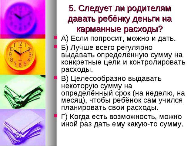 5. Следует ли родителям давать ребёнку деньги на карманные расходы? А) Если п...