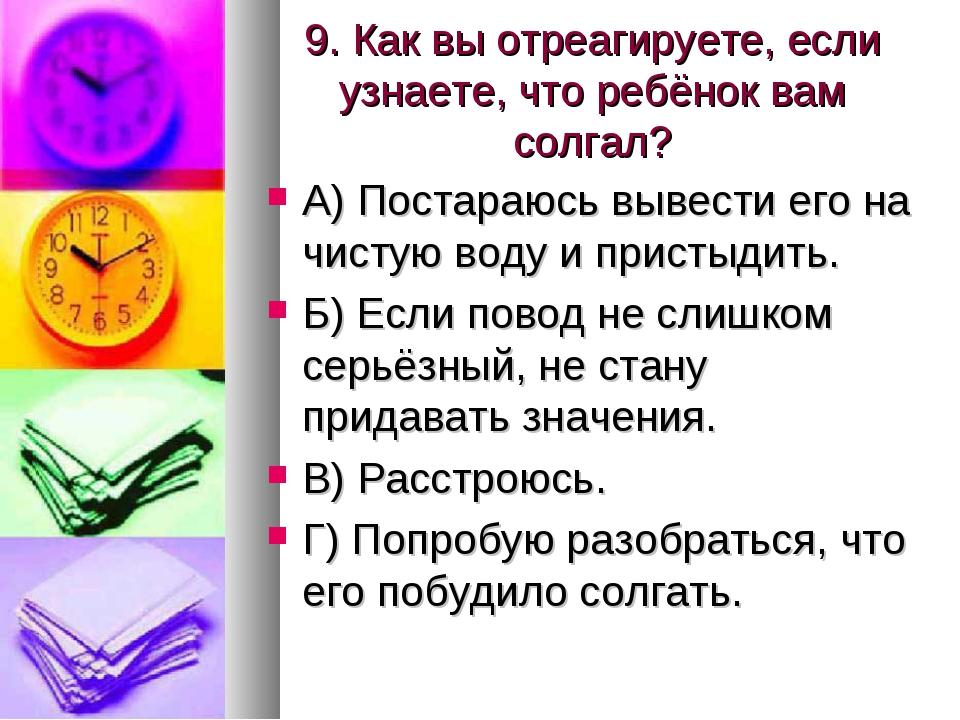 9. Как вы отреагируете, если узнаете, что ребёнок вам солгал? А) Постараюсь в...