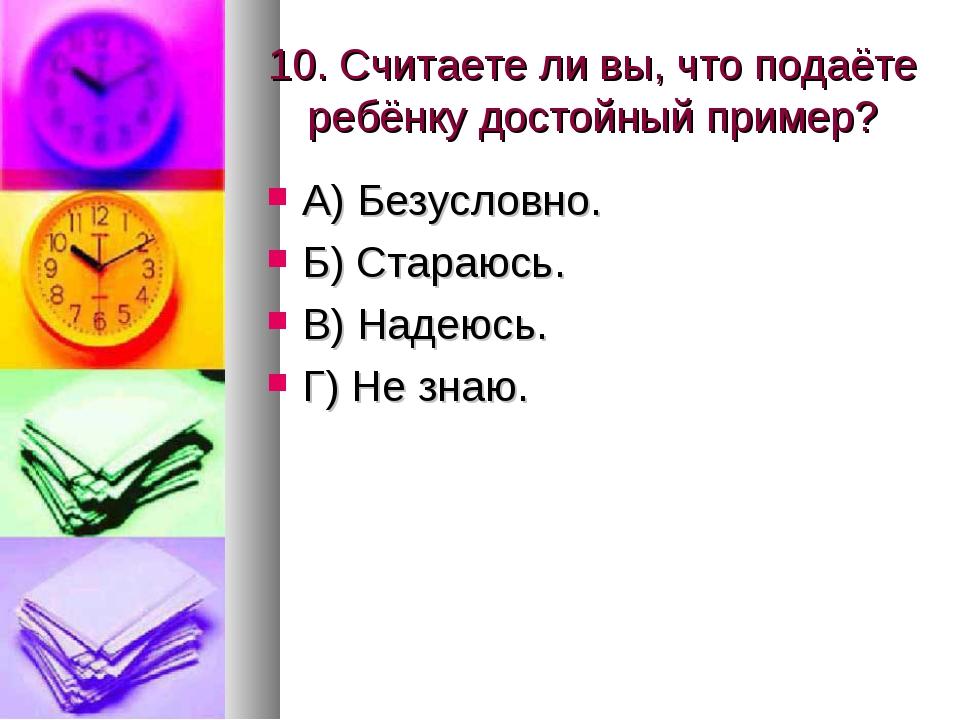 10. Считаете ли вы, что подаёте ребёнку достойный пример? А) Безусловно. Б) С...
