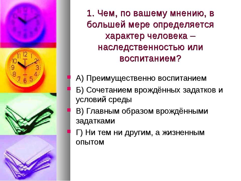 1. Чем, по вашему мнению, в большей мере определяется характер человека – нас...