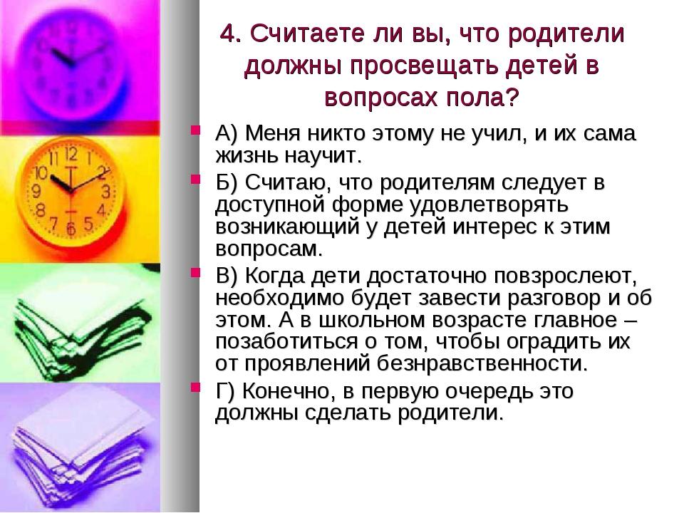 4. Считаете ли вы, что родители должны просвещать детей в вопросах пола? А) М...