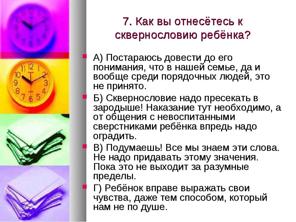 7. Как вы отнесётесь к сквернословию ребёнка? А) Постараюсь довести до его по...