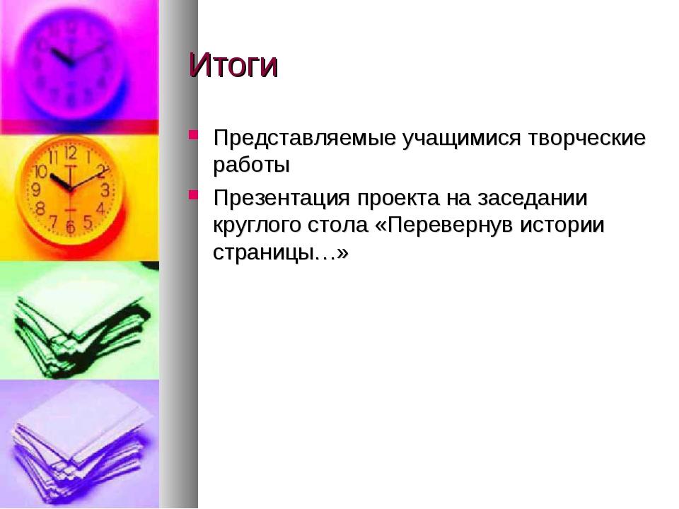 Итоги Представляемые учащимися творческие работы Презентация проекта на засед...