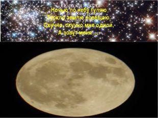 Ночью по небу гуляю Тускло землю освещаю. Скучно, скучно мне одной, А зовут м