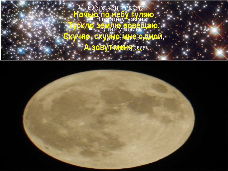 Ночью по небу гуляю Тускло землю освещаю. Скучно, скучно мне одной, А зовут м...