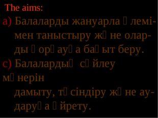 The aims: а) Балаларды жануарла әлемі- мен таныстыру және олар- ды қорғауға б