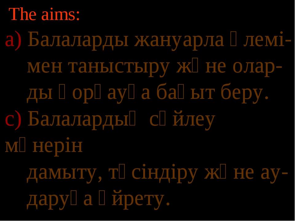 The aims: а) Балаларды жануарла әлемі- мен таныстыру және олар- ды қорғауға б...