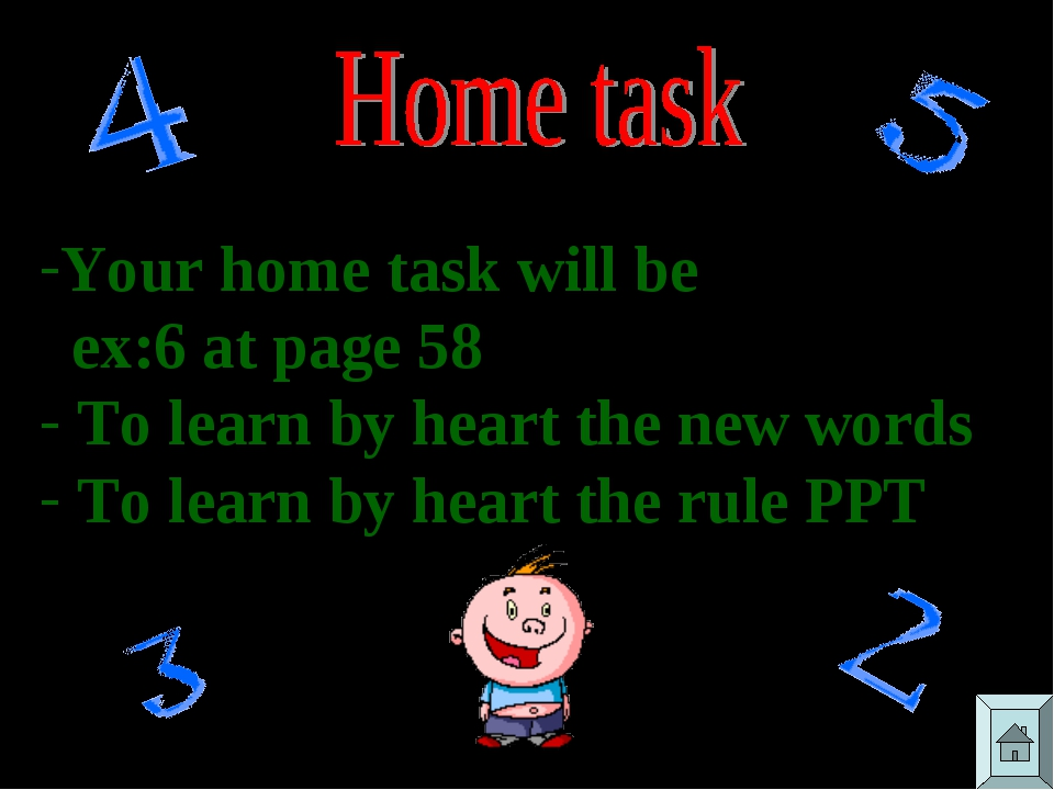 Your home task will be ex:6 at page 58 To learn by heart the new words To lea...