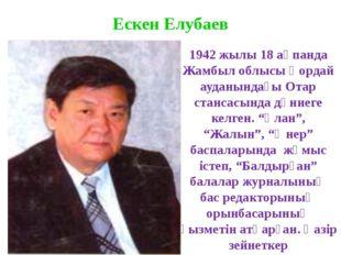 Ескен Елубаев 1942 жылы 18 ақпанда Жамбыл облысы Қордай ауданындағы Отар стан