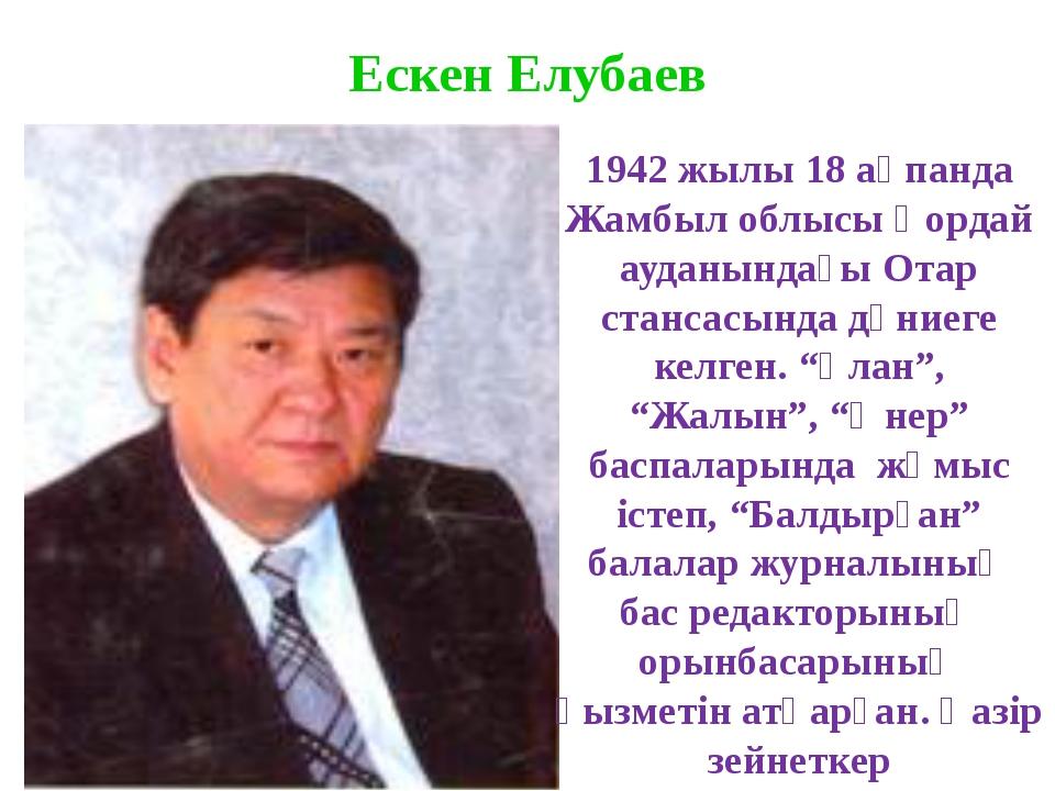 Ескен Елубаев 1942 жылы 18 ақпанда Жамбыл облысы Қордай ауданындағы Отар стан...