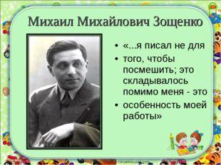 Михаил Михайлович Зощенко «...я писал не для того, чтобы посмешить; это склад
