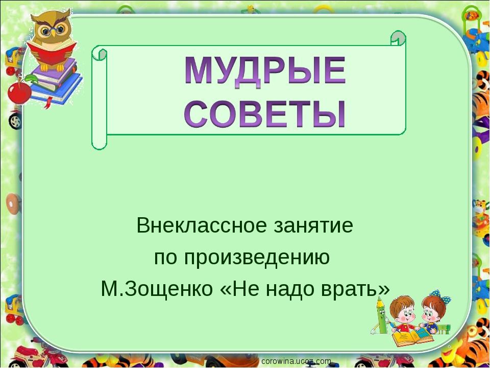Внеклассное занятие по произведению М.Зощенко «Не надо врать» corowina.ucoz.com