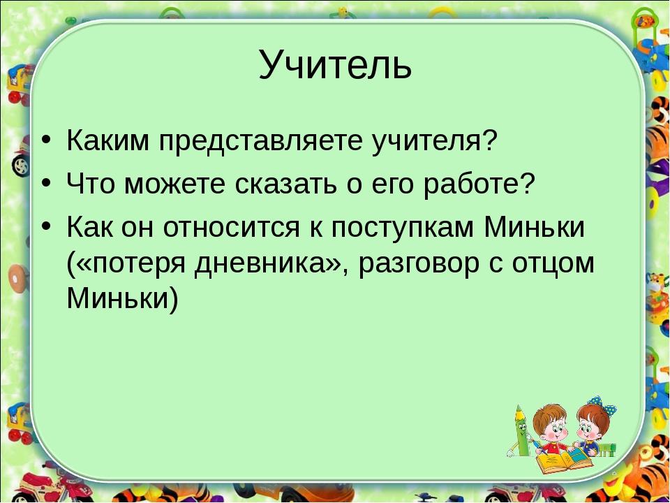 Учитель Каким представляете учителя? Что можете сказать о его работе? Как он...
