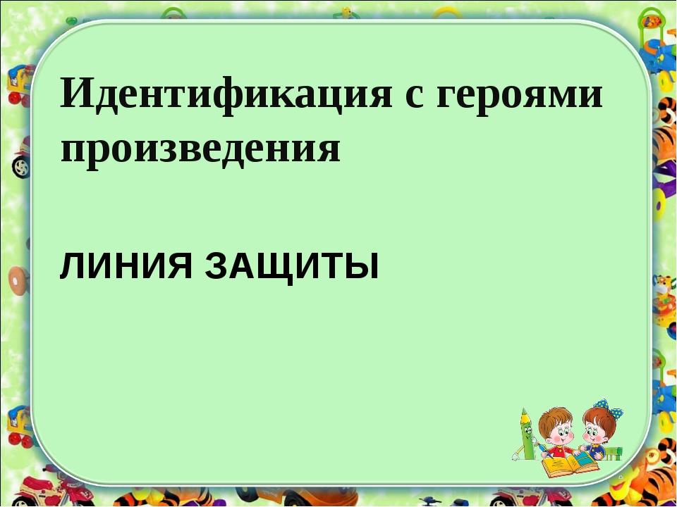 ЛИНИЯ ЗАЩИТЫ Идентификация с героями произведения