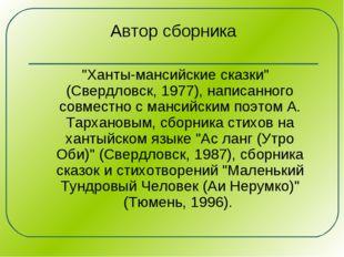 """Автор сборника """"Ханты-мансийские сказки"""" (Свердловск, 1977), написанного совм"""