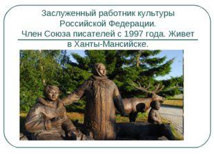 Заслуженный работник культуры Российской Федерации. Член Союза писателей с 19