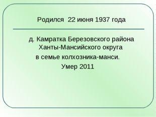 Родился 22 июня 1937 года д. Камратка Березовского района Ханты-Мансийского