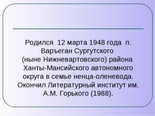 Родился 12 марта 1948 года п. Варъеган Сургутского (ныне Нижневартовского) ра