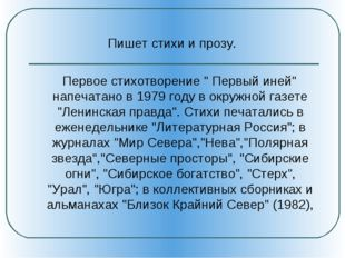 """Пишет стихи и прозу. Первое стихотворение """" Первый иней"""" напечатано в 1979 г"""