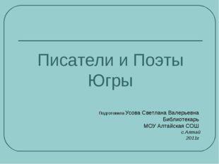 Писатели и Поэты Югры Подготовила Усова Светлана Валерьевна Библиотекарь МОУ