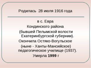 Родилась 28 июля 1916 года в с. Евра Кондинского района (бывшей Пелымской вол