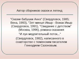 """Автор сборников сказок и легенд """"Сказки бабушки Аннэ"""" (Свердловск, 1985; Вен"""
