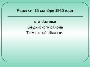 Родился 13 октября 1936 года в д. Аманья Кондинского района Тюменской области.