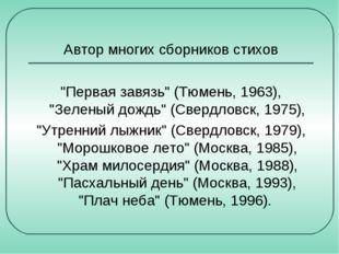 """Автор многих сборников стихов """"Первая завязь"""" (Тюмень, 1963), """"Зеленый дождь"""