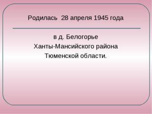 Родилась 28 апреля 1945 года в д. Белогорье Ханты-Мансийского района Тюменско