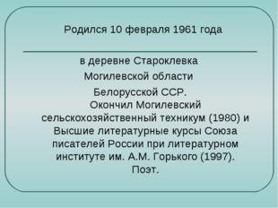 Родился 10 февраля 1961 года в деревне Староклевка Могилевской области Белор