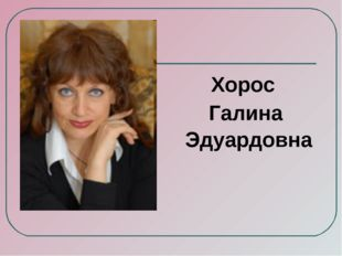 Хорос Галина Эдуардовна