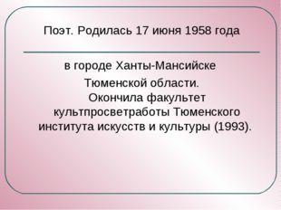 Поэт. Родилась 17 июня 1958 года в городе Ханты-Мансийске Тюменской области.