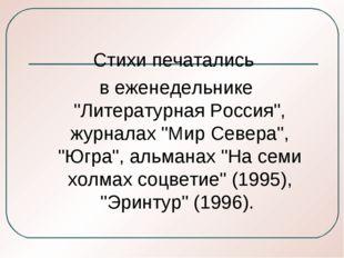 """Стихи печатались в еженедельнике """"Литературная Россия"""", журналах """"Мир Севера"""