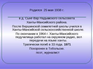 Родился 25 мая 1938 г. в д. Сынг-Вар Надымского сельсовета Ханты-Мансийского