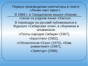 Первые произведения напечатаны в газете «Ленин пант хуват». В 1968 г. в Свер