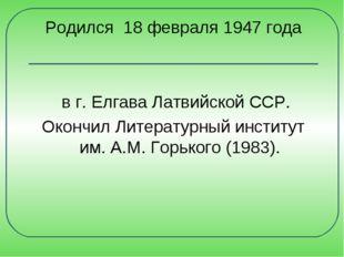 Родился 18 февраля 1947 года в г. Елгава Латвийской ССР. Окончил Литературный