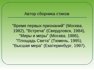 """Автор сборника стихов """"Время первых признаний"""" (Москва, 1982), """"Встреча"""" (Св"""