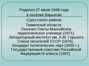 Родился 27 июня 1948 года в посёлке Варьеган Сургутского района Тюменской обл