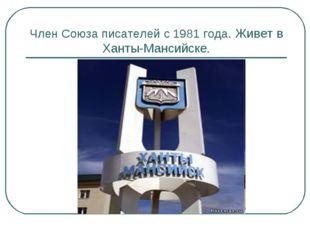 Член Союза писателей с 1981 года. Живет в Ханты-Мансийске.