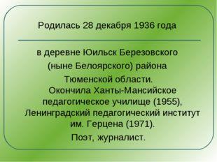 Родилась 28 декабря 1936 года в деревне Юильск Березовского (ныне Белоярского