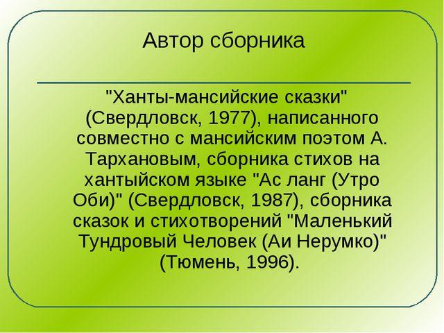 """Автор сборника """"Ханты-мансийские сказки"""" (Свердловск, 1977), написанного совм..."""