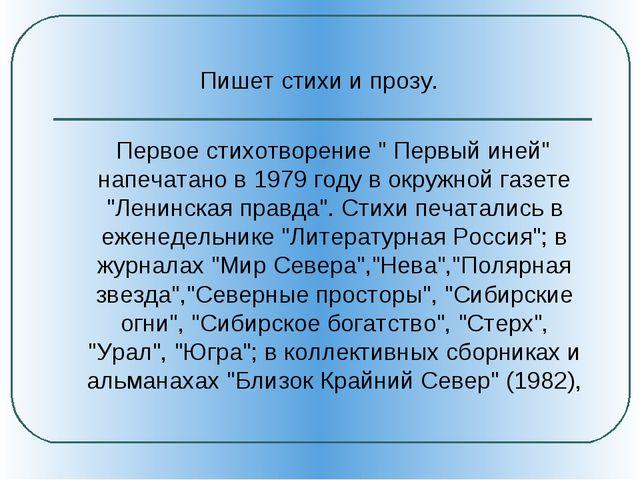 """Пишет стихи и прозу. Первое стихотворение """" Первый иней"""" напечатано в 1979 г..."""