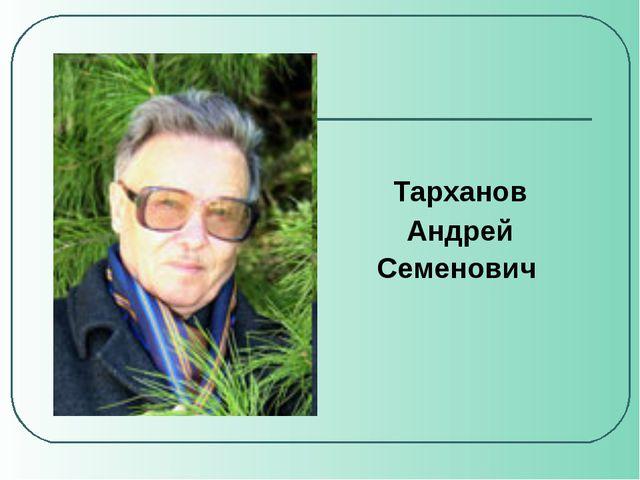 Тарханов Андрей Семенович