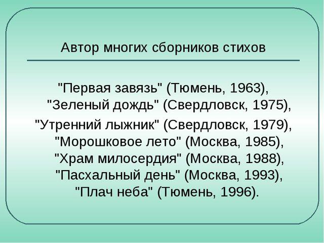 """Автор многих сборников стихов """"Первая завязь"""" (Тюмень, 1963), """"Зеленый дождь..."""