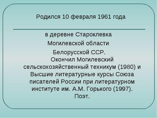 Родился 10 февраля 1961 года в деревне Староклевка Могилевской области Белор...