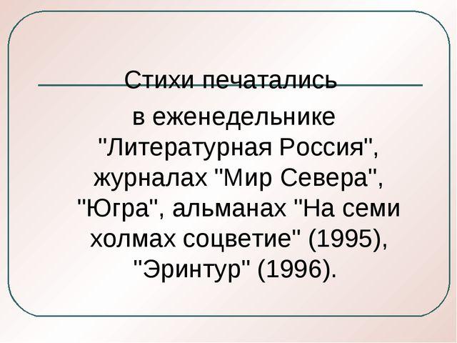 """Стихи печатались в еженедельнике """"Литературная Россия"""", журналах """"Мир Севера..."""