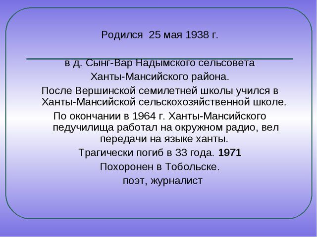 Родился 25 мая 1938 г. в д. Сынг-Вар Надымского сельсовета Ханты-Мансийского...