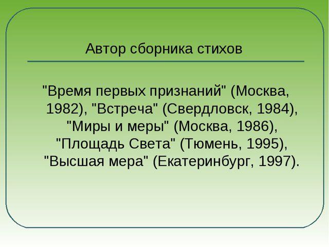 """Автор сборника стихов """"Время первых признаний"""" (Москва, 1982), """"Встреча"""" (Св..."""