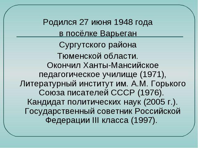 Родился 27 июня 1948 года в посёлке Варьеган Сургутского района Тюменской обл...